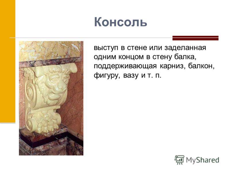 Консоль выступ в стене или заделанная одним концом в стену балка, поддерживающая карниз, балкон, фигуру, вазу и т. п.