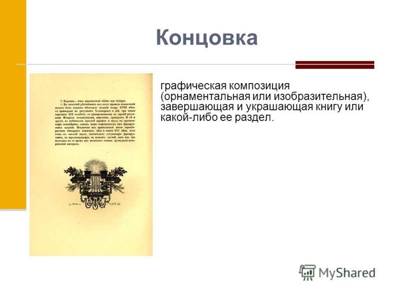 Концовка графическая композиция (орнаментальная или изобразительная), завершающая и украшающая книгу или какой-либо ее раздел.