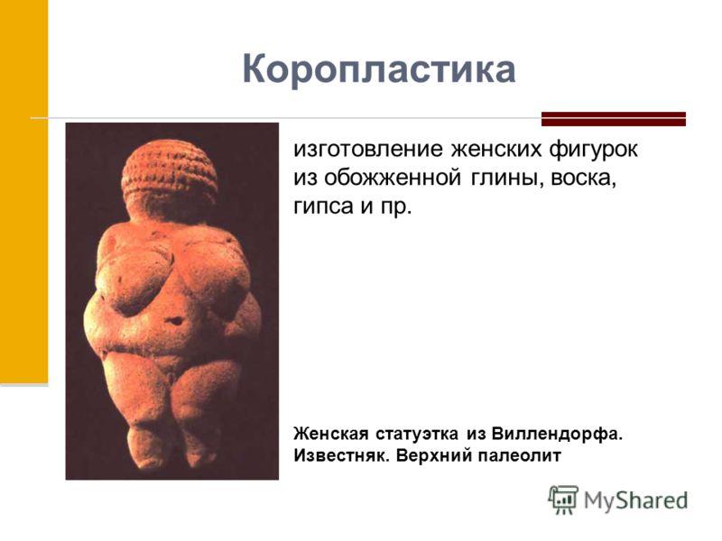 Коропластика изготовление женских фигурок из обожженной глины, воска, гипса и пр. Женская статуэтка из Виллендорфа. Известняк. Верхний палеолит