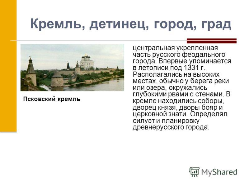 Кремль, детинец, город, град центральная укрепленная часть русского феодального города. Впервые упоминается в летописи под 1331 г. Располагались на высоких местах, обычно у берега реки или озера, окружались глубокими рвами с стенами. В кремле находил
