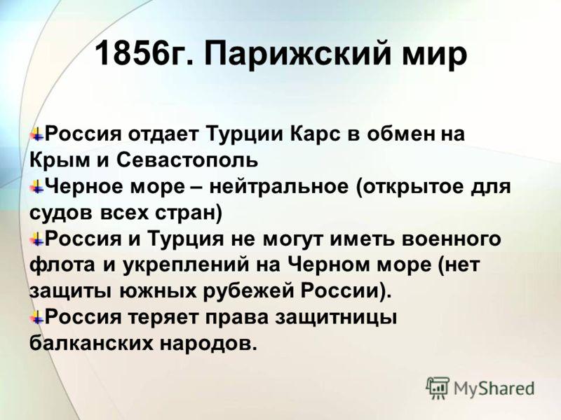 Россия отдает Турции Карс в обмен на Крым и Севастополь Черное море – нейтральное (открытое для судов всех стран) Россия и Турция не могут иметь военного флота и укреплений на Черном море (нет защиты южных рубежей России). Россия теряет права защитни