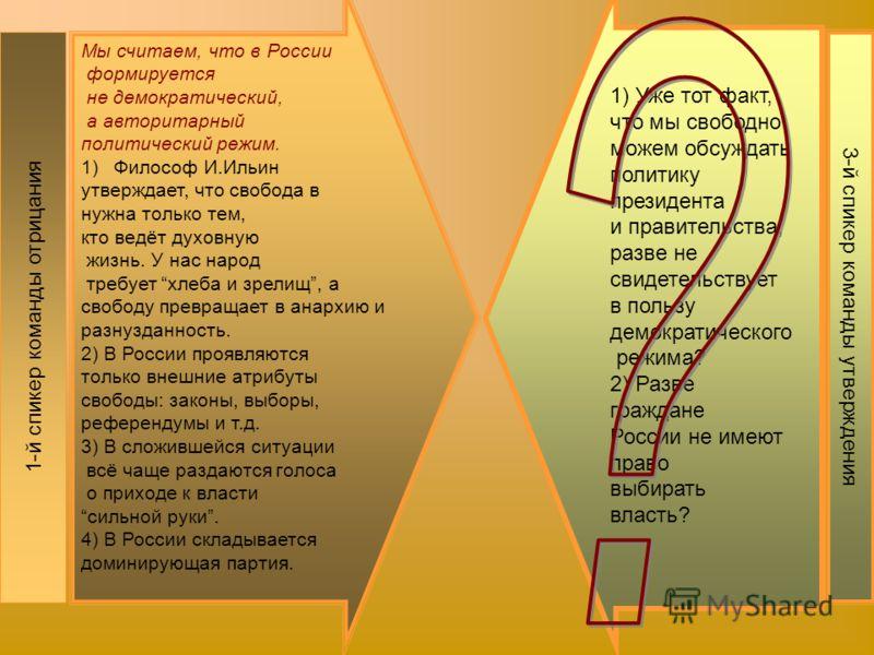 1-й спикер команды отрицания Мы считаем, что в России формируется не демократический, а авторитарный политический режим. 1)Философ И.Ильин утверждает, что свобода в нужна только тем, кто ведёт духовную жизнь. У нас народ требует хлеба и зрелищ, а сво