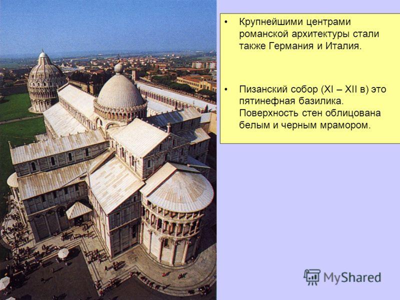 Крупнейшими центрами романской архитектуры стали также Германия и Италия. Пизанский собор (XI – XII в) это пятинефная базилика. Поверхность стен облицована белым и черным мрамором.