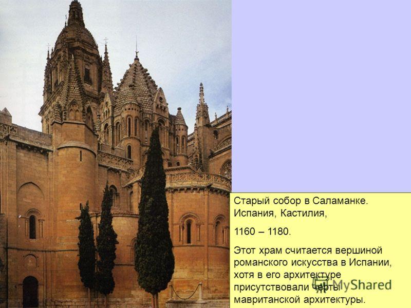 Старый собор в Саламанке. Испания, Кастилия, 1160 – 1180. Этот храм считается вершиной романского искусства в Испании, хотя в его архитектуре присутствовали черты мавританской архитектуры.