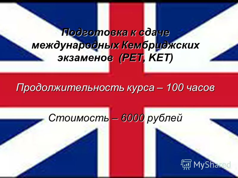 Подготовка к сдаче международных Кембриджских экзаменов (PET, KET) Продолжительность курса – 100 часов Стоимость – 6000 рублей