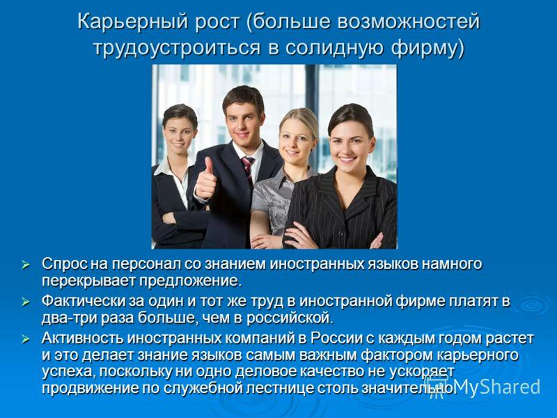 Карьерный рост (больше возможностей трудоустроиться в солидную фирму) Спрос на персонал со знанием иностранных языков намного перекрывает предложение. Спрос на персонал со знанием иностранных языков намного перекрывает предложение. Фактически за один