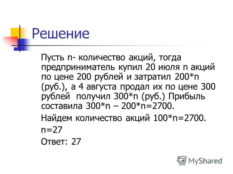 Решение Пусть n- количество акций, тогда предприниматель купил 20 июля n акций по цене 200 рублей и затратил 200*n (руб.), а 4 августа продал их по цене 300 рублей получил 300*n (руб.) Прибыль составила 300*n – 200*n=2700. Найдем количество акций 100