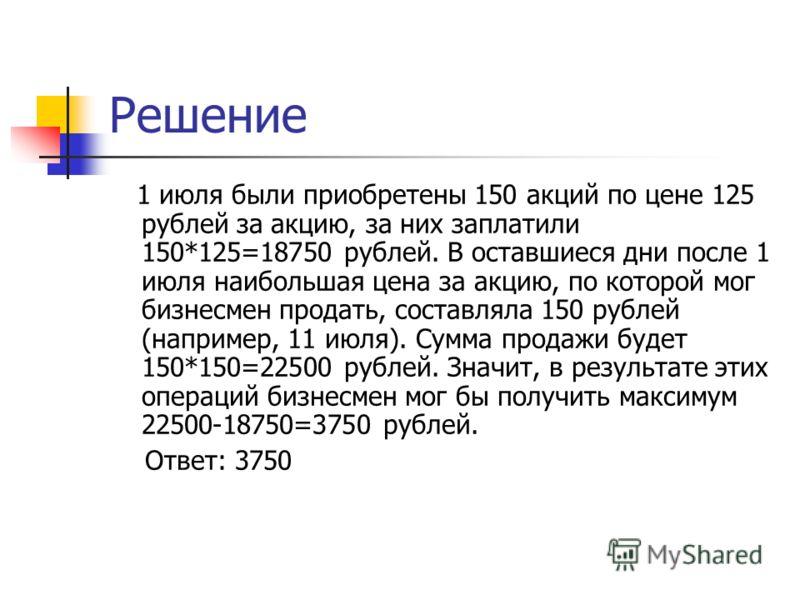 Решение 1 июля были приобретены 150 акций по цене 125 рублей за акцию, за них заплатили 150*125=18750 рублей. В оставшиеся дни после 1 июля наибольшая цена за акцию, по которой мог бизнесмен продать, составляла 150 рублей (например, 11 июля). Сумма п