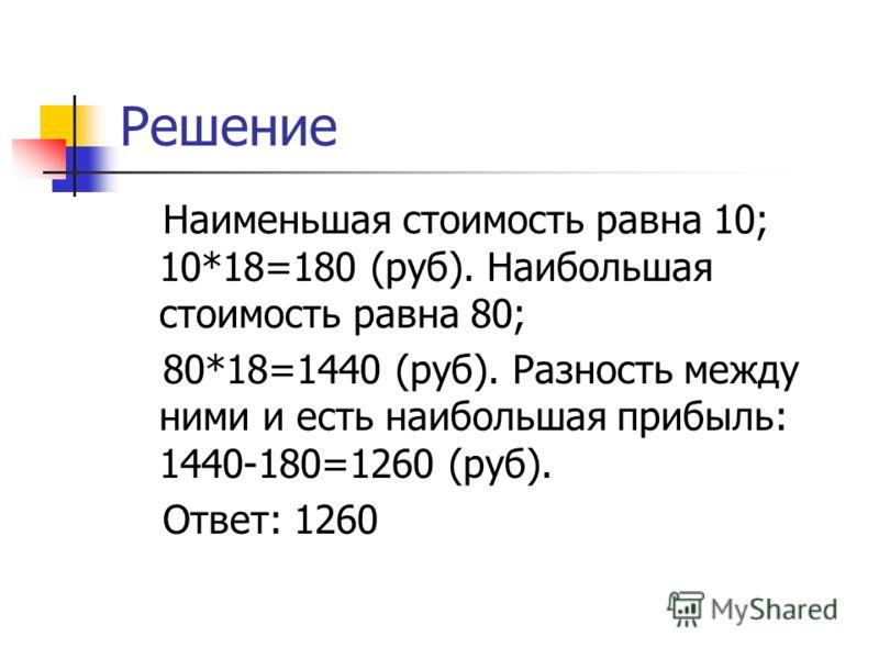 Решение Наименьшая стоимость равна 10; 10*18=180 (руб). Наибольшая стоимость равна 80; 80*18=1440 (руб). Разность между ними и есть наибольшая прибыль: 1440-180=1260 (руб). Ответ: 1260