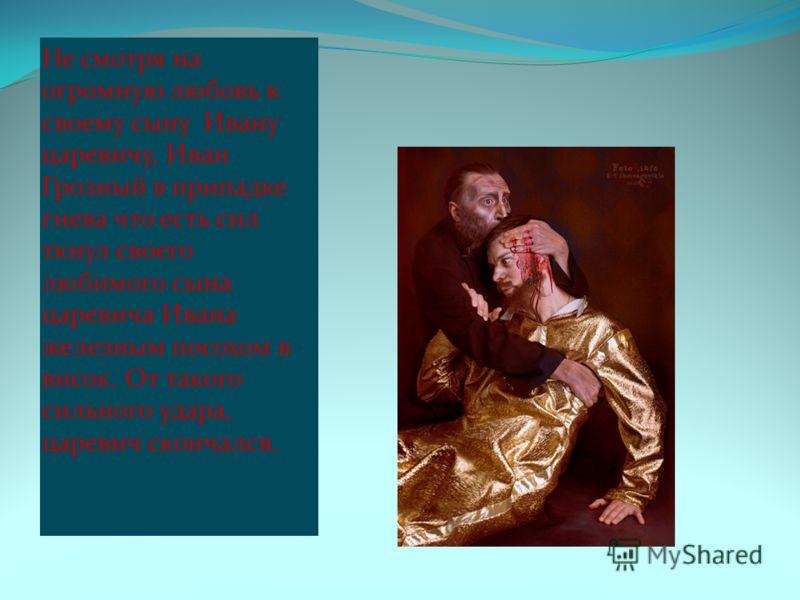 Не смотря на огромную любовь к своему сыну Ивану царевичу, Иван Грозный в припадке гнева что есть сил ткнул своего любимого сына царевича Ивана железным посохом в висок. От такого сильного удара, царевич скончался.