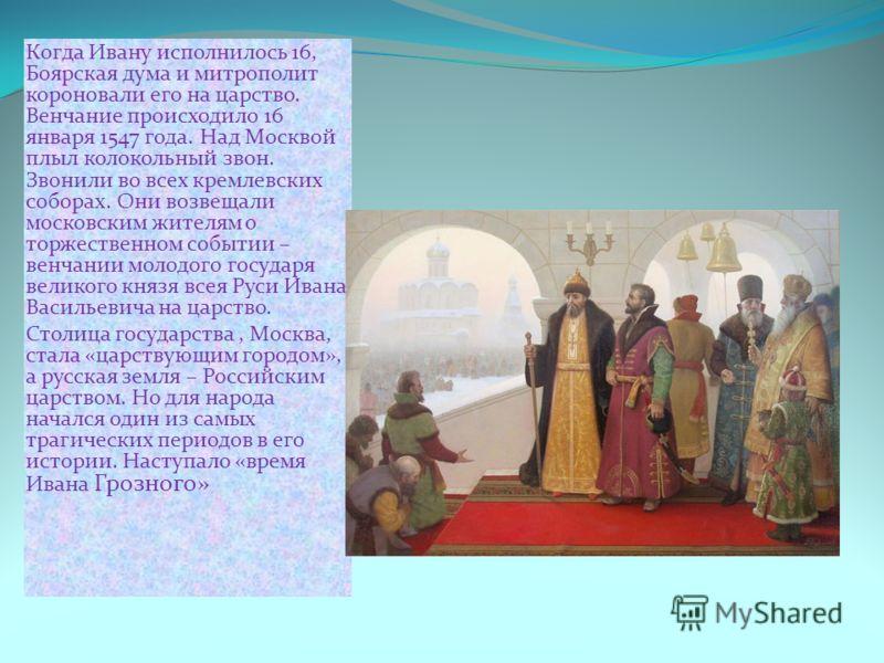 Когда Ивану исполнилось 16, Боярская дума и митрополит короновали его на царство. Венчание происходило 16 января 1547 года. Над Москвой плыл колокольный звон. Звонили во всех кремлевских соборах. Они возвещали московским жителям о торжественном событ