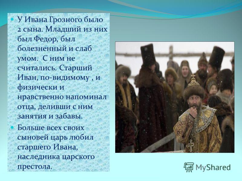 У Ивана Грозного было 2 сына. Младший из них был Федор, был болезненный и слаб умом. С ним не считались. Старший Иван, по-видимому, и физически и нравственно напоминал отца, деливши с ним занятия и забавы. Больше всех своих сыновей царь любил старшег