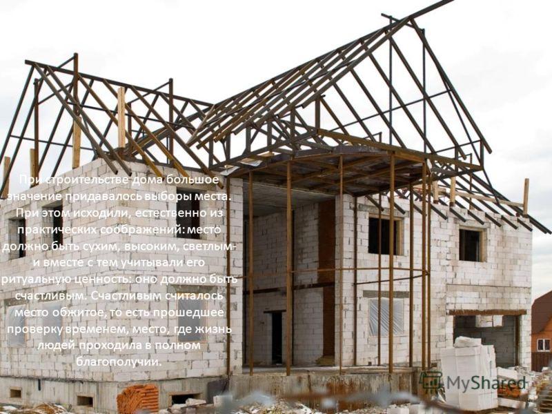 При строительстве дома большое значение придавалось выборы места. При этом исходили, естественно из практических соображений: место должно быть сухим, высоким, светлым- и вместе с тем учитывали его ритуальную ценность: оно должно быть счастливым. Сча