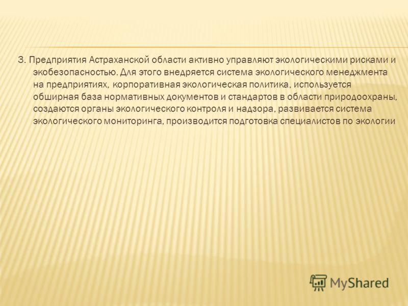 3. Предприятия Астраханской области активно управляют экологическими рисками и экобезопасностью. Для этого внедряется система экологического менеджмента на предприятиях, корпоративная экологическая политика, используется обширная база нормативных док
