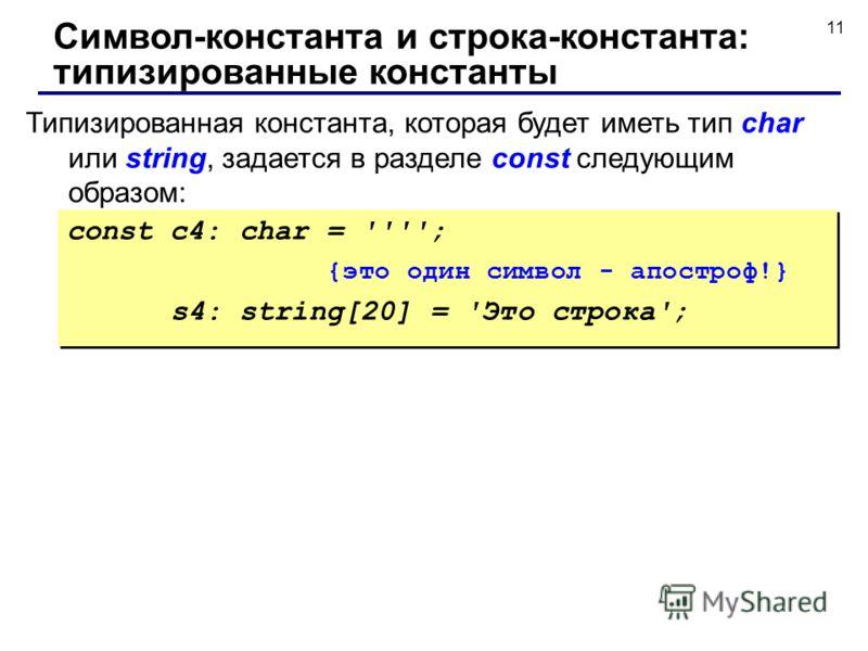 11 Типизированная константа, которая будет иметь тип char или string, задается в разделе const следующим образом: Символ-константа и строка-константа: типизированные константы const c4: char = ''''; {это один символ - апостроф!} s4: string[20] = 'Это