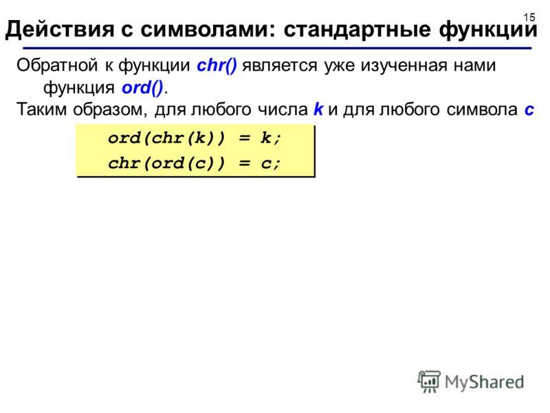 15 Обратной к функции chr() является уже изученная нами функция ord(). Таким образом, для любого числа k и для любого символа с Действия с символами: стандартные функции ord(chr(k)) = k; chr(ord(c)) = c; ord(chr(k)) = k; chr(ord(c)) = c;