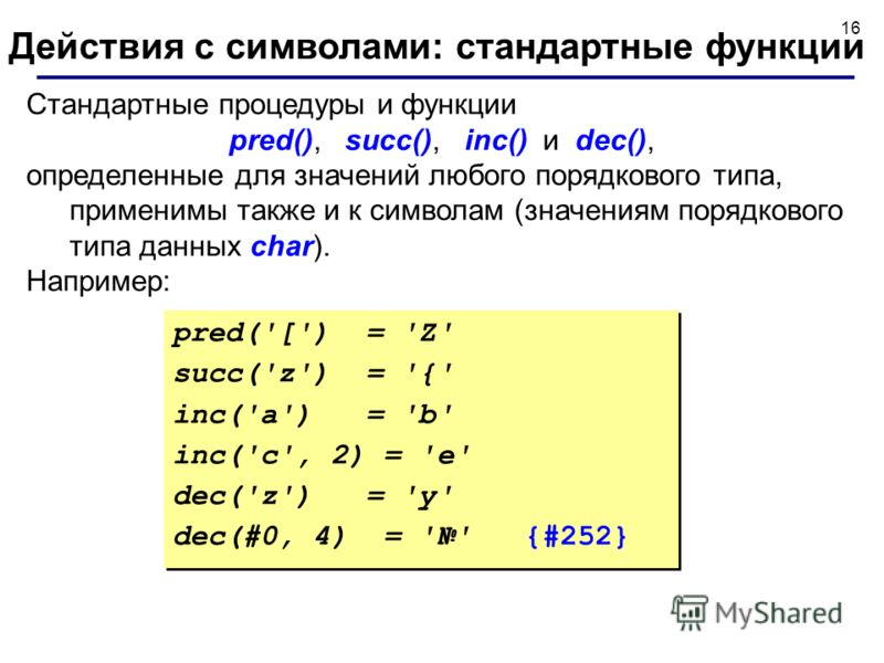 16 Cтандартные процедуры и функции pred(), succ(), inc() и dec(), определенные для значений любого порядкового типа, применимы также и к символам (значениям порядкового типа данных char). Например: Действия с символами: стандартные функции pred('[')