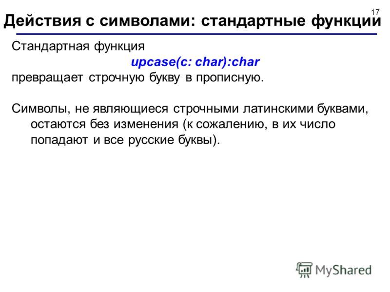 17 Стандартная функция upcase(c: char):char превращает строчную букву в прописную. Символы, не являющиеся строчными латинскими буквами, остаются без изменения (к сожалению, в их число попадают и все русские буквы). Действия с символами: стандартные ф
