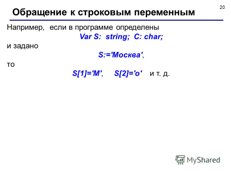 20 Например, если в программе определены Var S: string; C: char; и задано S:='Москва', то S[1]='М', S[2]='о' и т. д. Обращение к строковым переменным