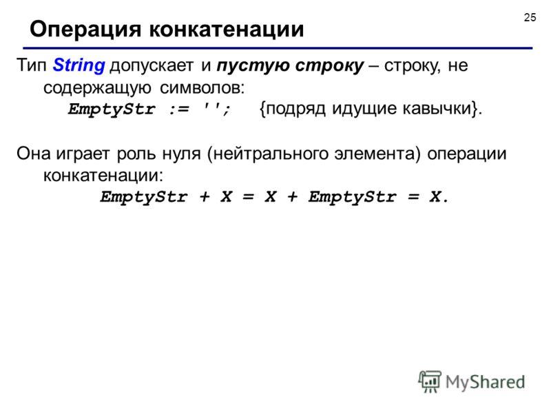 25 Тип String допускает и пустую строку – строку, не содержащую символов: EmptyStr := ''; {подряд идущие кавычки}. Она играет роль нуля (нейтрального элемента) операции конкатенации: EmptyStr + X = X + EmptyStr = X. Операция конкатенации