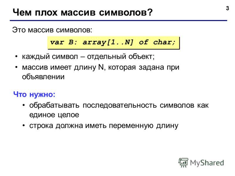 3 Чем плох массив символов? var B: array[1..N] of char; Это массив символов: каждый символ – отдельный объект; массив имеет длину N, которая задана при объявлении Что нужно: обрабатывать последовательность символов как единое целое строка должна имет