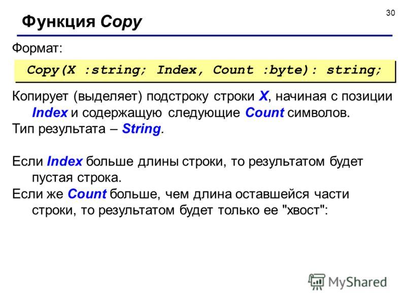 30 Формат: Функция Copy Copy(X :string; Index, Count :byte): string; Копирует (выделяет) подстроку строки X, начиная с позиции Index и содержащую следующие Count символов. Тип результата – String. Если Index больше длины строки, то результатом будет