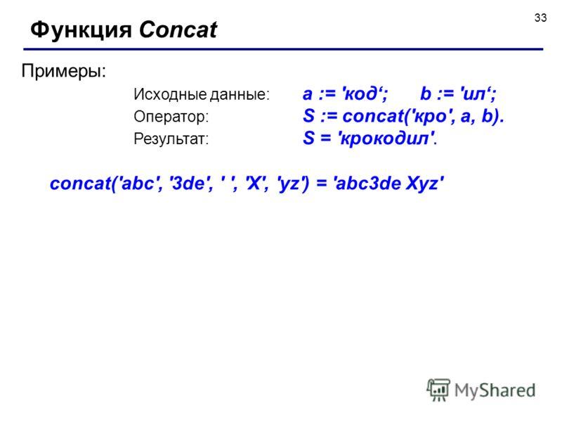 33 Функция Concat Примеры: Исходные данные: a := 'код; b := 'ил; Оператор: S := concat('кро', a, b). Результат: S = 'крокодил'. concat('abc', '3de', ' ', 'X', 'yz') = 'abc3de Xyz'
