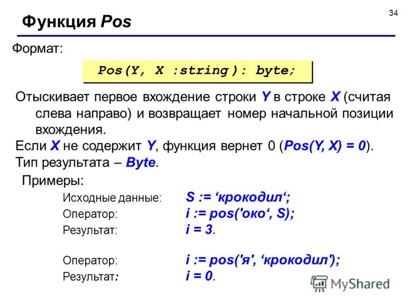 34 Формат: Функция Pos Pos(Y, X :string ): byte; Отыскивает первое вхождение строки Y в строке X (считая слева направо) и возвращает номер начальной позиции вхождения. Если X не содержит Y, функция вернет 0 (Pos(Y, X) = 0). Тип результата – Byte. При
