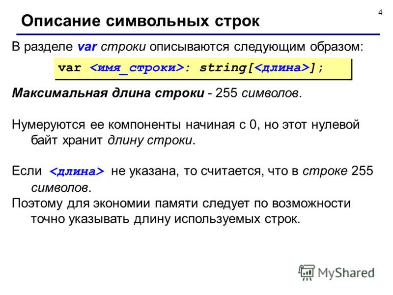4 В разделе var строки описываются следующим образом: Описание символьных строк Максимальная длина строки - 255 символов. Нумеруются ее компоненты начиная с 0, но этот нулевой байт хранит длину строки. Если не указана, то считается, что в строке 255