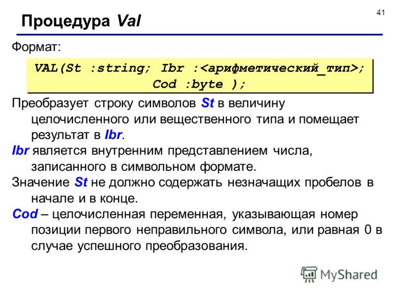 41 Формат: Процедура Val VAL(St :string; Ibr : ; Cod :byte ); Преобразует строку символов St в величину целочисленного или вещественного типа и помещает результат в Ibr. Ibr является внутренним представлением числа, записанного в символьном формате.