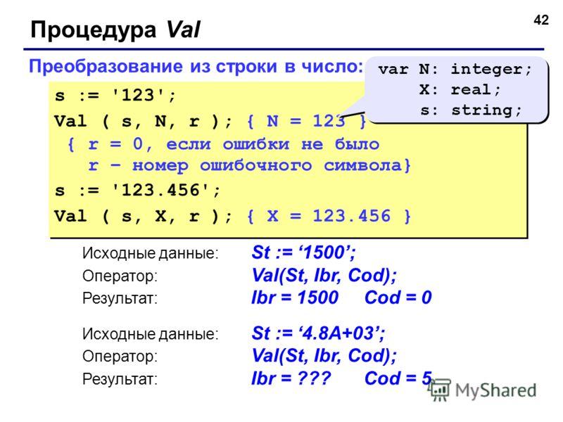 42 Преобразование из строки в число: s := '123'; Val ( s, N, r ); { N = 123 } { r = 0, если ошибки не было r – номер ошибочного символа} s := '123.456'; Val ( s, X, r ); { X = 123.456 } s := '123'; Val ( s, N, r ); { N = 123 } { r = 0, если ошибки не