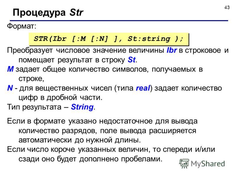 43 Формат: Процедура Str STR(Ibr [:M [:N] ], St:string ); Преобразует числовое значение величины Ibr в строковое и помещает результат в строку St. M задает общее количество символов, получаемых в строке, N - для вещественных чисел (типа real) задает
