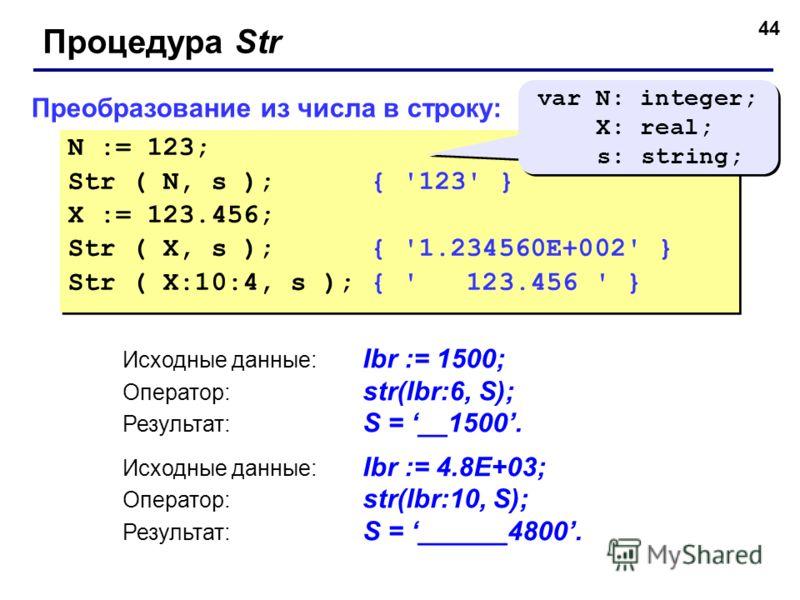 44 Преобразование из числа в строку: N := 123; Str ( N, s ); { '123' } X := 123.456; Str ( X, s ); { '1.234560E+002' } Str ( X:10:4, s ); { ' 123.456 ' } N := 123; Str ( N, s ); { '123' } X := 123.456; Str ( X, s ); { '1.234560E+002' } Str ( X:10:4,