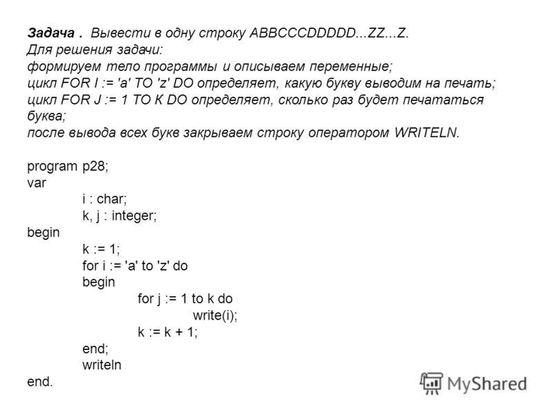 Задача. Вывести в одну строку ABBCCCDDDDD...ZZ...Z. Для решения задачи: формируем тело программы и описываем переменные; цикл FOR I := 'a' ТО 'z' DO определяет, какую букву выводим на печать; цикл FOR J := 1 ТО К DO определяет, сколько раз будет печа