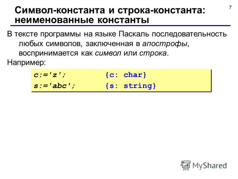 7 В тексте программы на языке Паскаль последовательность любых символов, заключенная в апострофы, воспринимается как символ или строка. Например: Символ-константа и строка-константа: неименованные константы c:='z';{c: char} s:='abc';{s: string} c:='z