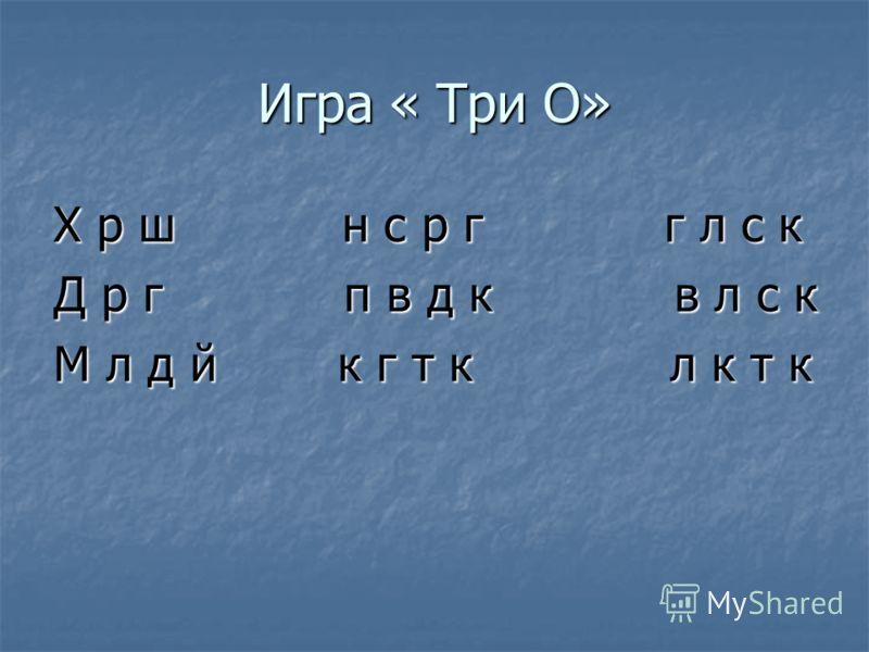 Игра « Три О» Х р ш н с р г г л с к Д р г п в д к в л с к М л д й к г т к л к т к
