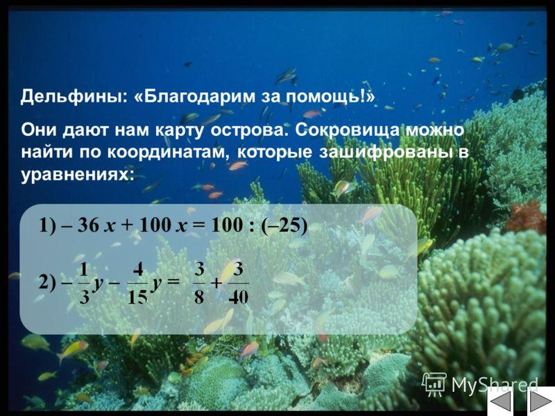 Дельфины: «Благодарим за помощь!» Они дают нам карту острова. Сокровища можно найти по координатам, которые зашифрованы в уравнениях: 1) – 36 х + 100 х = 100 : (–25) 2) – у – у =