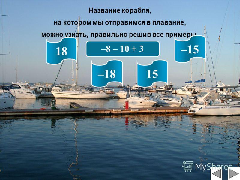 Название корабля, на котором мы отправимся в плавание, можно узнать, правильно решив все примеры. –8 – 10 + 3 18 –1815 –15