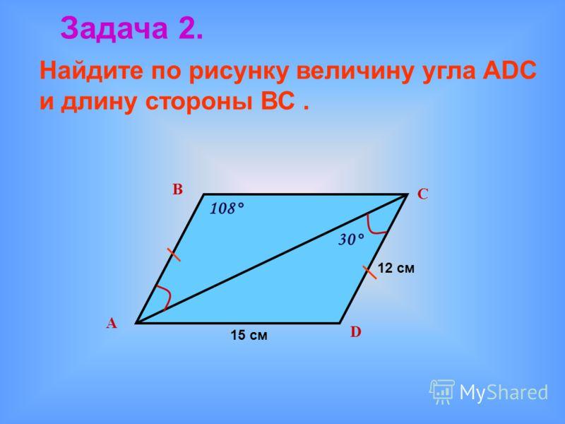 Задача 2. Найдите по рисунку величину угла АDС и длину стороны ВС. В D С А 108° 30° 15 см 12 см