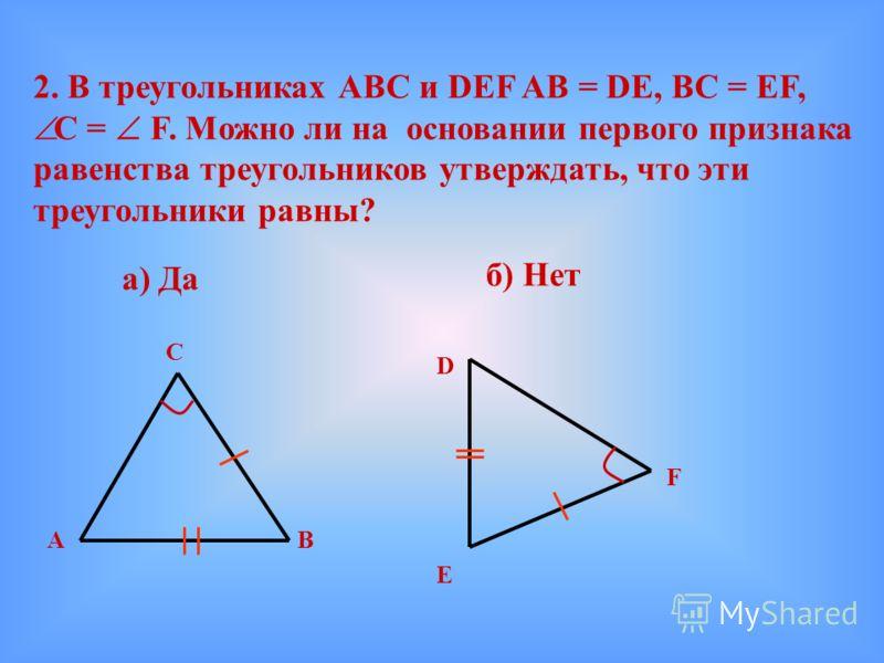 2. В треугольниках АВС и DEF AB = DE, BC = EF, C = F. Можно ли на основании первого признака равенства треугольников утверждать, что эти треугольники равны? а) Да б) Нет А С В D E F