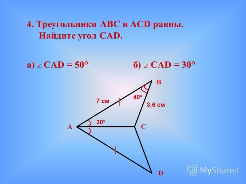 4. Треугольники АВС и ACD равны. Найдите угол CAD. а) CAD = 50°б) CAD = 30° C В D А 3,6 см 7 см 30° 40°