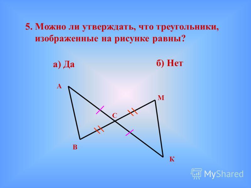 5. Можно ли утверждать, что треугольники, изображенные на рисунке равны? а) Да б) Нет А В К М С