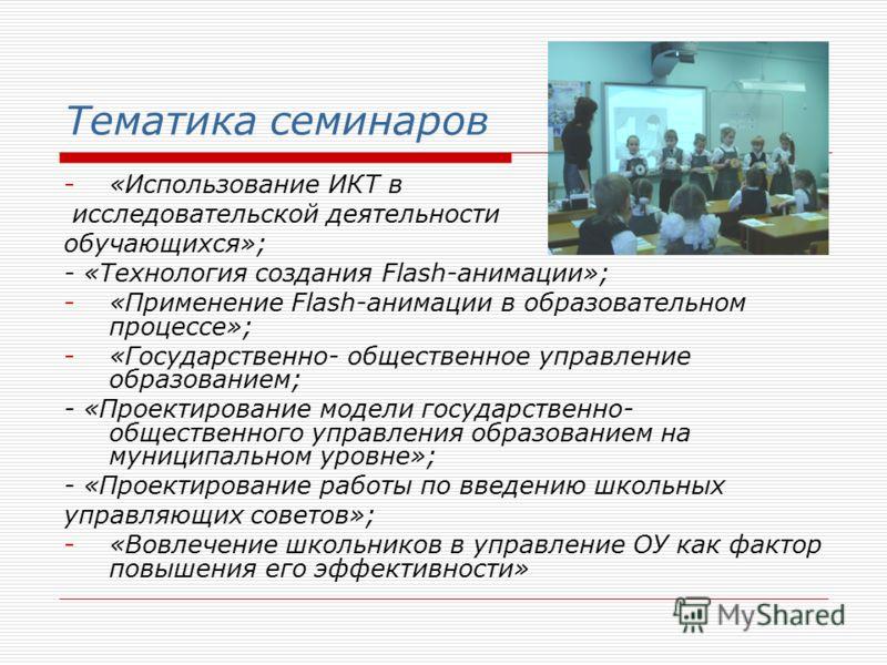 Тематика семинаров -«Использование ИКТ в исследовательской деятельности обучающихся»; - «Технология создания Flash-анимации»; -«Применение Flash-анимации в образовательном процессе»; -«Государственно- общественное управление образованием; - «Проектир