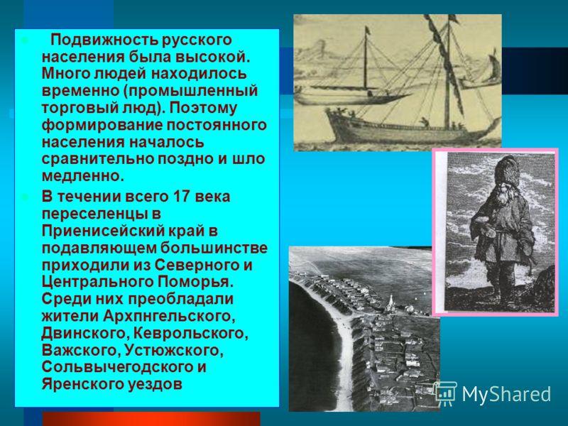 Подвижность русского населения была высокой. Много людей находилось временно (промышленный торговый люд). Поэтому формирование постоянного населения началось сравнительно поздно и шло медленно. В течении всего 17 века переселенцы в Приенисейский край
