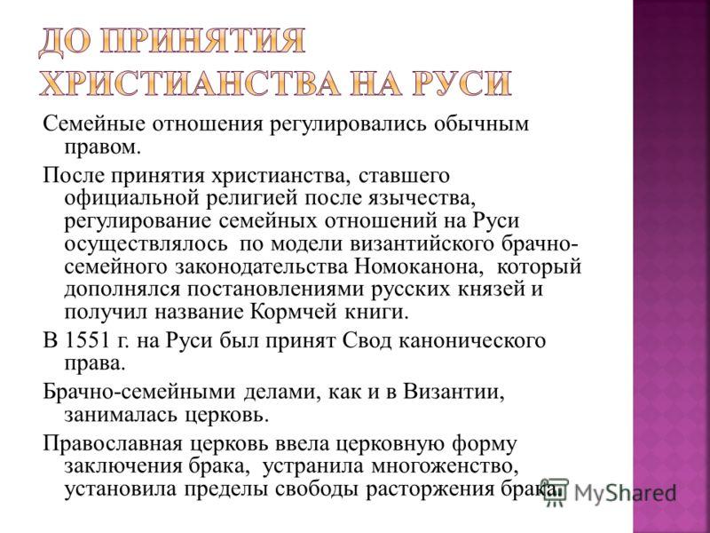 Семейные отношения регулировались обычным правом. После принятия христианства, ставшего официальной религией после язычества, регулирование семейных отношений на Руси осуществлялось по модели византийского брачно- семейного законодательства Номоканон