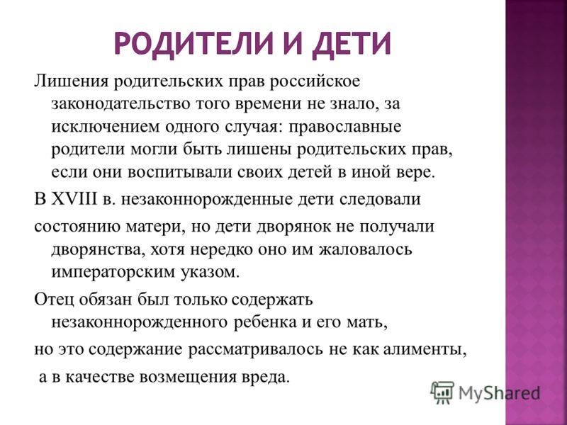 Лишения родительских прав российское законодательство того времени не знало, за исключением одного случая: православные родители могли быть лишены родительских прав, если они воспитывали своих детей в иной вере. В XVIII в. незаконнорожденные дети сле
