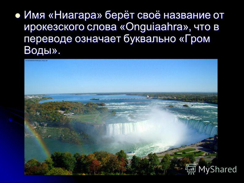 Имя «Ниагара» берёт своё название от ирокезского слова «Onguiaahra», что в переводе означает буквально «Гром Воды». Имя «Ниагара» берёт своё название от ирокезского слова «Onguiaahra», что в переводе означает буквально «Гром Воды».