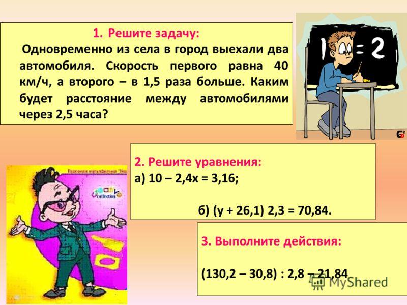1.Решите задачу: Одновременно из села в город выехали два автомобиля. Скорость первого равна 40 км/ч, а второго – в 1,5 раза больше. Каким будет расстояние между автомобилями через 2,5 часа? 2. Решите уравнения: а) 10 – 2,4х = 3,16; б) (у + 26,1) 2,3