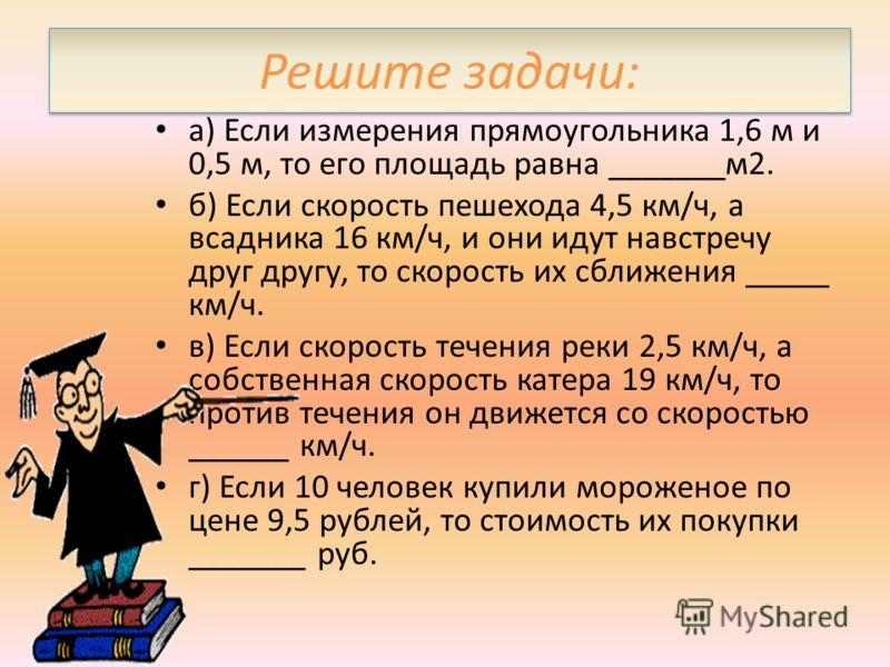 Решите задачи: а) Если измерения прямоугольника 1,6 м и 0,5 м, то его площадь равна _______м2. б) Если скорость пешехода 4,5 км/ч, а всадника 16 км/ч, и они идут навстречу друг другу, то скорость их сближения _____ км/ч. в) Если скорость течения реки