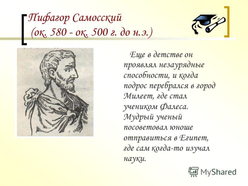 Пифагор Самосский (ок. 580 - ок. 500 г. до н.э.) О жизни Пифагора известно немного. Он родился в 580 г. до н.э. в Древней Греции на острове Самос, который находиться в Эгейском море у берегов Малой Азии, поэтому его и называют Пифагором Самосским.
